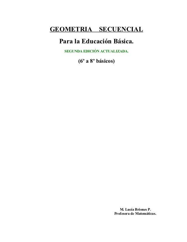GEOMETRIA         SECUENCIAL Para la Educación Básica.   SEGUNDA EDICIÓN ACTUALIZADA.         (6º a 8º básicos)           ...