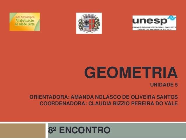 GEOMETRIA  UNIDADE 5  ORIENTADORA: AMANDA NOLASCO DE OLIVEIRA SANTOS  COORDENADORA: CLAUDIA BIZZIO PEREIRA DO VALE  8º ENC...