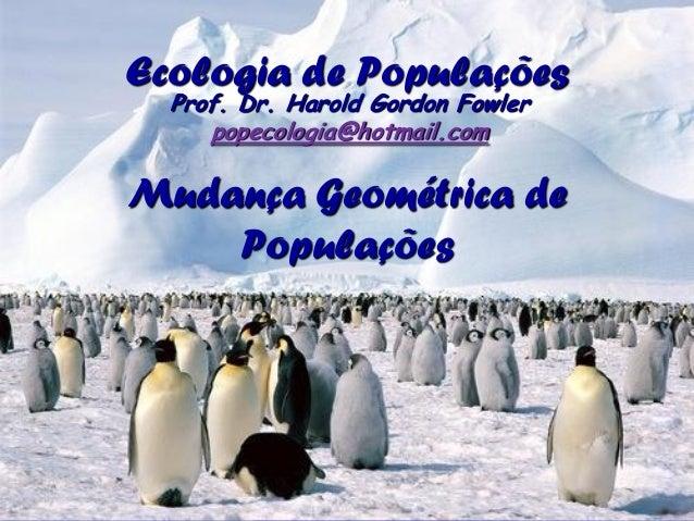 Ecologia de Populações  Prof. Dr. Harold Gordon Fowler     popecologia@hotmail.comMudança Geométrica de    Populações