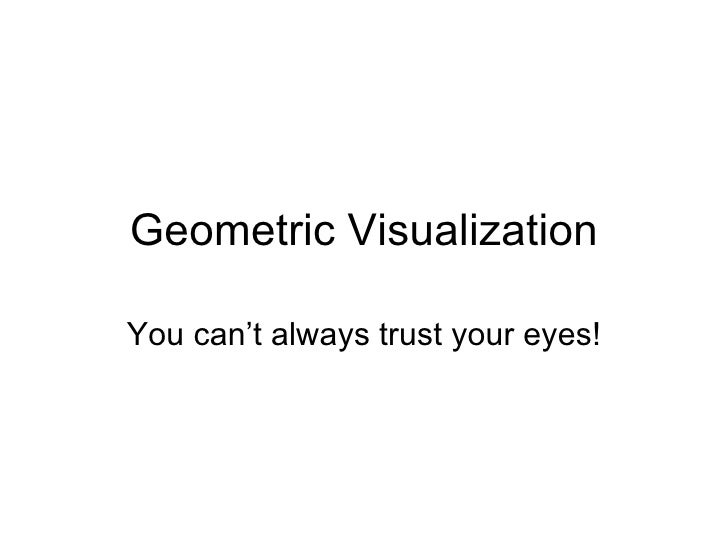 Geometric Visualization You can't always trust your eyes!