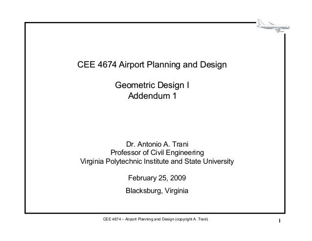 CEE 4674 – Airport Planning and Design (copyright A. Trani)! 1	  1	  Dr. Antonio A. Trani Professor of Civil Engineering V...