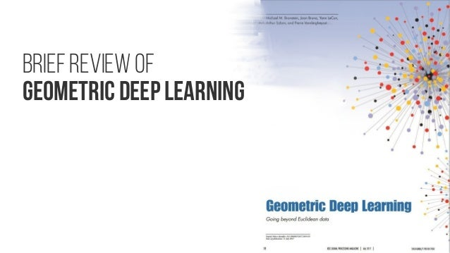 "Geometric Deep Learning #1 Bronstein et al. (July 2017): ""Geometric deep learning ( http://geometricdeeplearning.com/) is ..."
