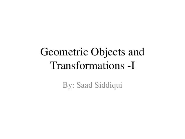 Geometric Objects and Transformations -I By: Saad Siddiqui