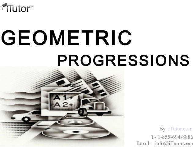 PROGRESSIONS GEOMETRIC T- 1-855-694-8886 Email- info@iTutor.com By iTutor.com