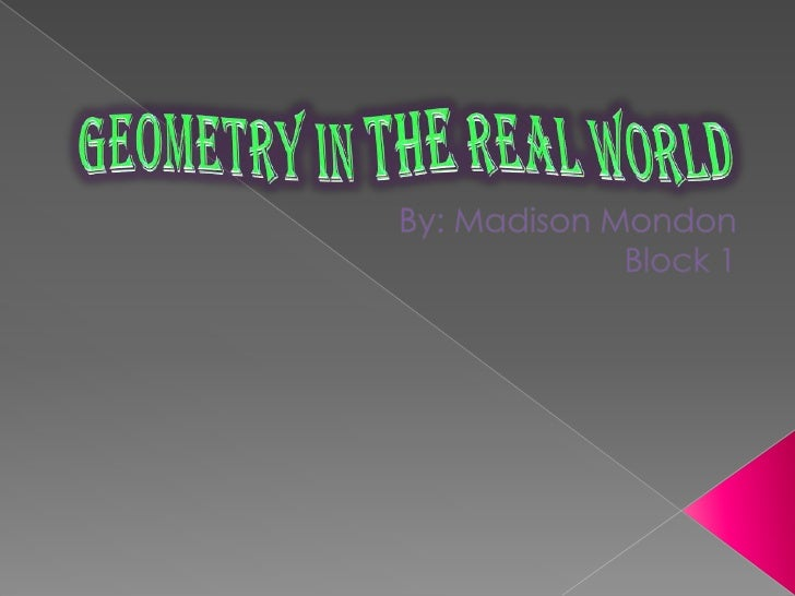 By: Madison Mondon<br />Block 1<br />Geometry in the Real World<br />