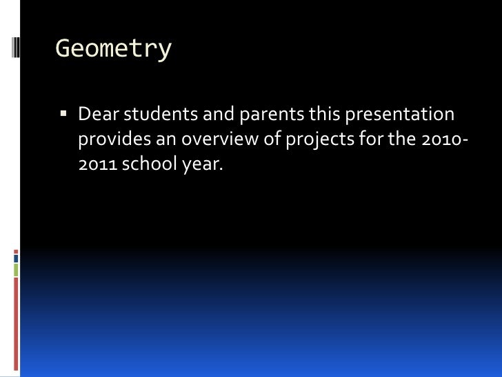 Geometry<br />Dear students and parents this presentation provides an overview of projects for the 2010-2011 school year.<...