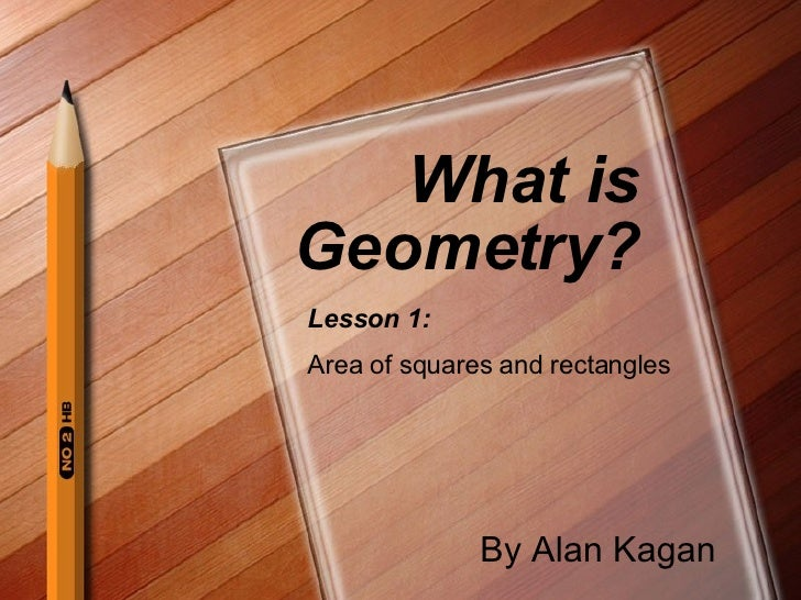 What is Geometry? By Alan Kagan Lesson 1: Area of squares and rectangles
