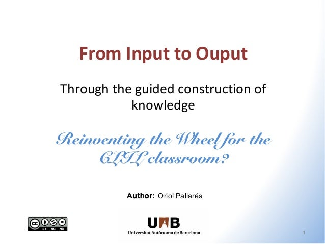 From Input to Ouput Through the guided construction of knowledge  Reinventing the Wheel for the CLIL classroom? Author: Or...
