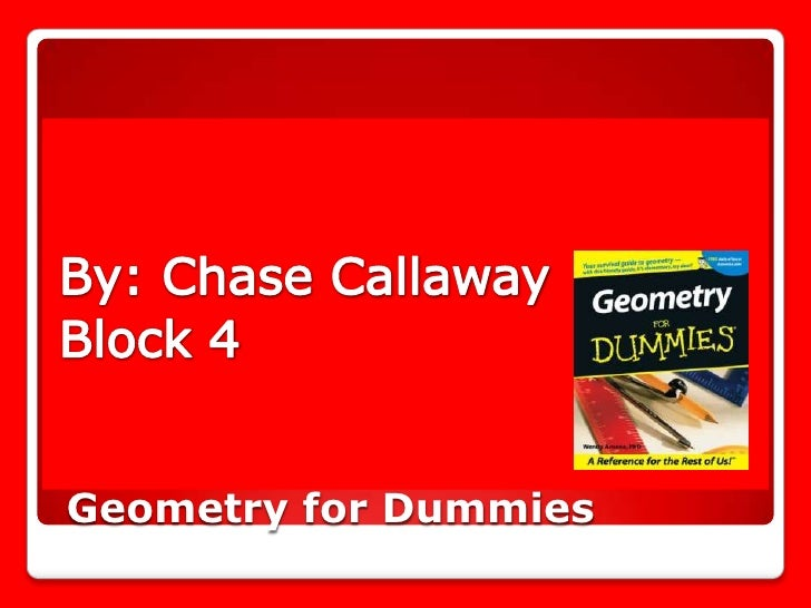 By: Chase Callaway<br />Block 4<br /> Geometry for Dummies<br />