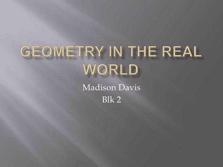 Geometry in the Real world<br />Madison Davis<br />Blk 2<br />