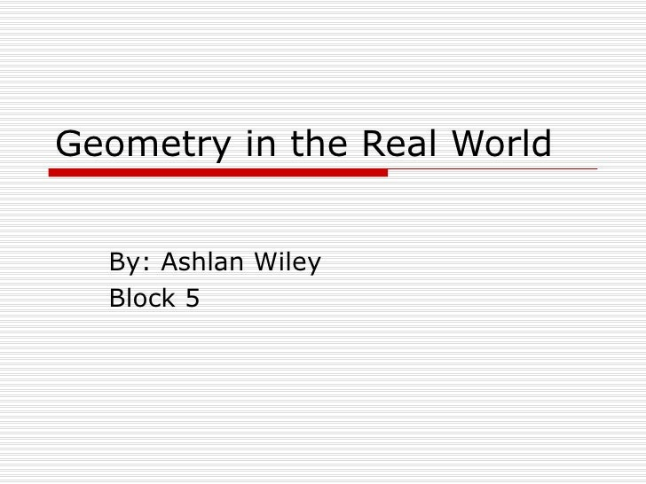 Geometry in the Real World By: Ashlan Wiley Block 5