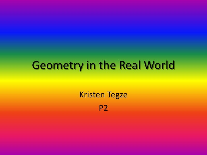 Geometry in the Real World<br />Kristen Tegze<br />P2<br />