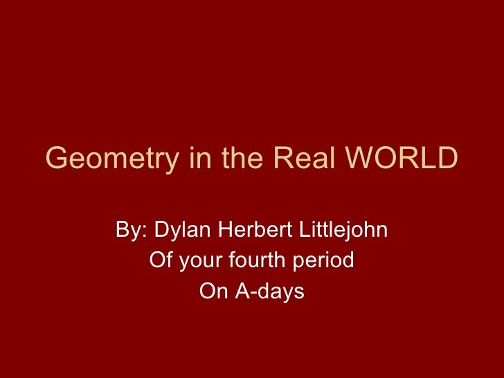 Geometry in the Real WORLD By: Dylan Herbert Littlejohn Of your fourth period On A-days
