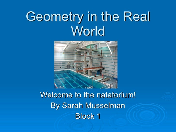 Geometry in the Real World Welcome to the natatorium! By Sarah Musselman Block 1