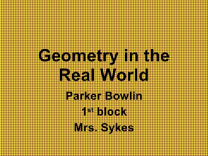 Geometry in the Real World Parker Bowlin 1 st  block Mrs. Sykes