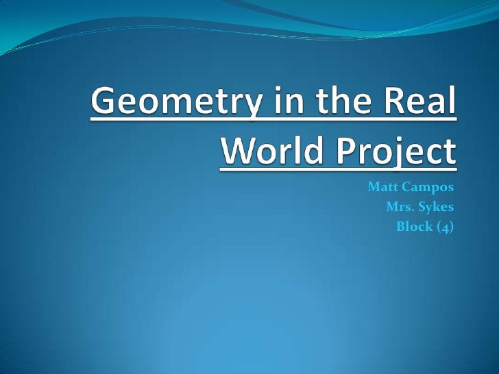 Geometry in the Real World Project<br />Matt Campos<br />Mrs. Sykes<br />Block (4)<br />