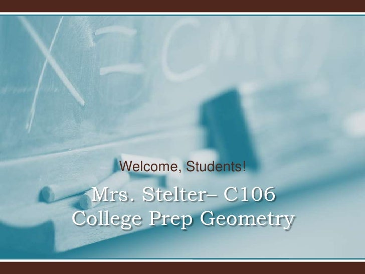Welcome, Students!<br />Mrs. Stelter– C106College Prep Geometry <br />