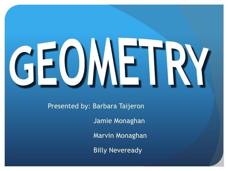 GEOMETRY<br />Presented by: Barbara Taijeron<br />Jamie Monaghan<br />Marvin Monaghan<br />Billy Neveready<br />