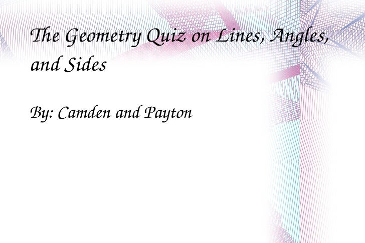 The Geometry Quiz on Lines, Angles, and Sides By: Camden and Payton