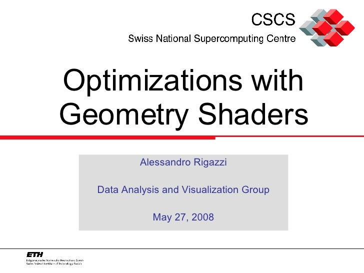 Optimizations with Geometry Shaders Alessandro Rigazzi Data Analysis and Visualization Group May 27, 2008