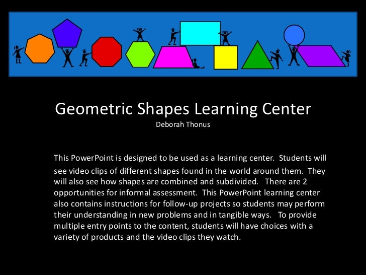 Geometric Shapes Learning Center                           Deborah ThonusThis PowerPoint is designed to be used as a learn...