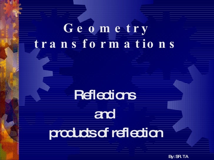 Geometry   transformations Reflections  and  products of reflection By: SR. TA