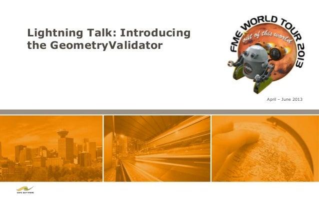 Lightning Talk: Introducingthe GeometryValidator                              April – June 2013