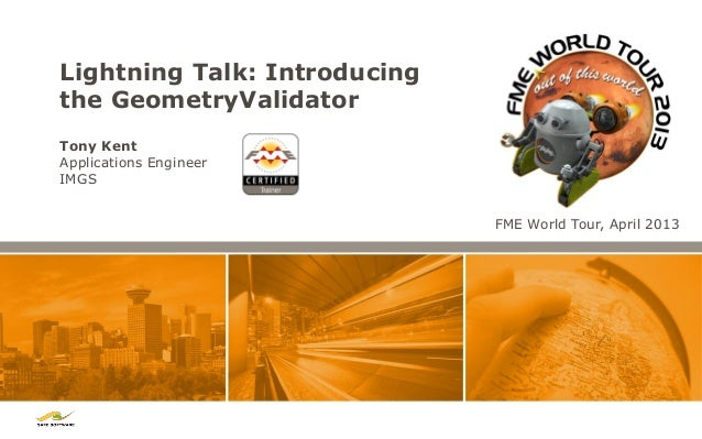 Lightning Talk: Introducing the GeometryValidator Tony Kent Applications Engineer IMGS FME World Tour, April 2013