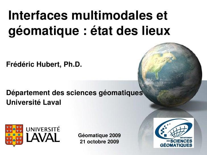 Interfaces multimodales et géomatique : état des lieux  Frédéric Hubert, Ph.D.   Département des sciences géomatiques Univ...
