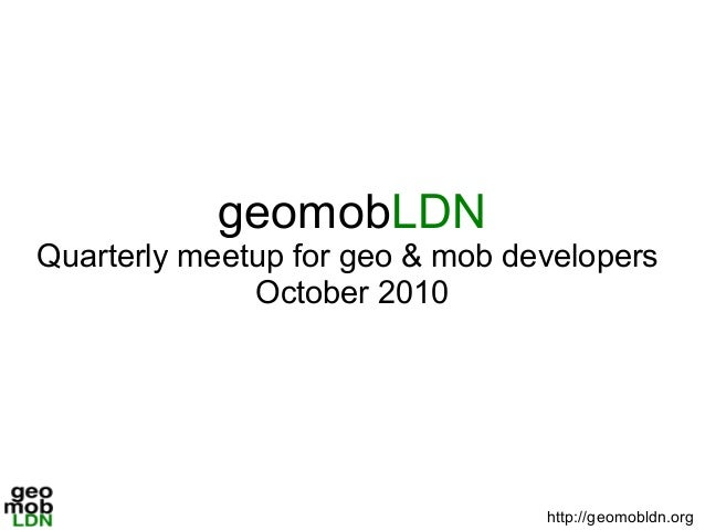 geomobLDN Quarterly meetup for geo & mob developers October 2010 http://geomobldn.org