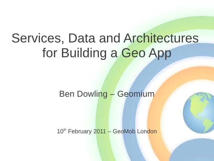 Services, Data and Architectures     for Building a Geo App        Ben Dowling – Geomium       10th February 2011 – GeoMob...
