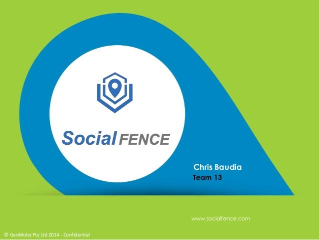 Chris Baudia Team 13 www.socialfence.com © GeoMoby Pty Ltd 2014 - Confidential