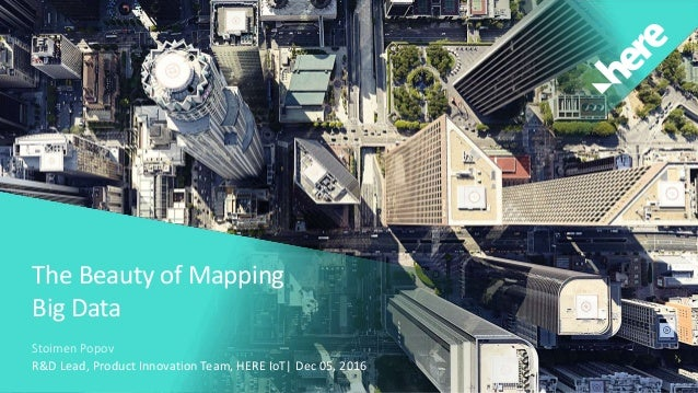 The Beauty of Mapping Big Data Stoimen Popov R&D Lead, Product Innovation Team, HERE IoT| Dec 05, 2016