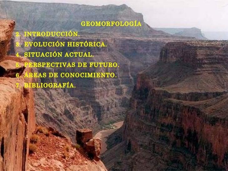 <ul><li>GEOMORFOLOGÍA </li></ul><ul><li>INTRODUCCIÓN. </li></ul><ul><li>EVOLUCIÓN HISTÓRICA. </li></ul><ul><li>SITUACIÓN A...