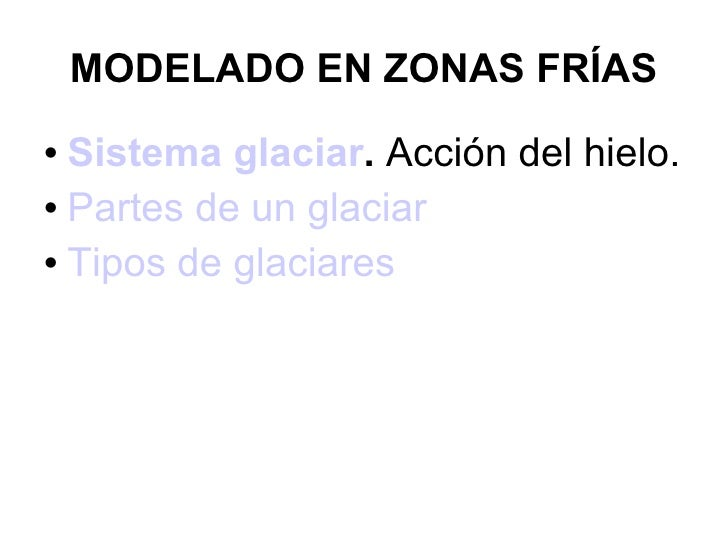 MODELADO EN ZONAS FRÍAS <ul><li>Sistema glaciar .  Acción del hielo. </li></ul><ul><li>Partes de un glaciar  </li></ul><ul...