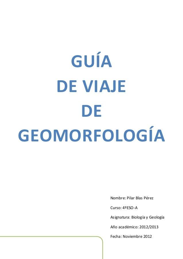 GUÍA   DE VIAJE      DEGEOMORFOLOGÍA        Nombre: Pilar Blas Pérez        Curso: 4ºESO-A        Asignatura: Biología y G...