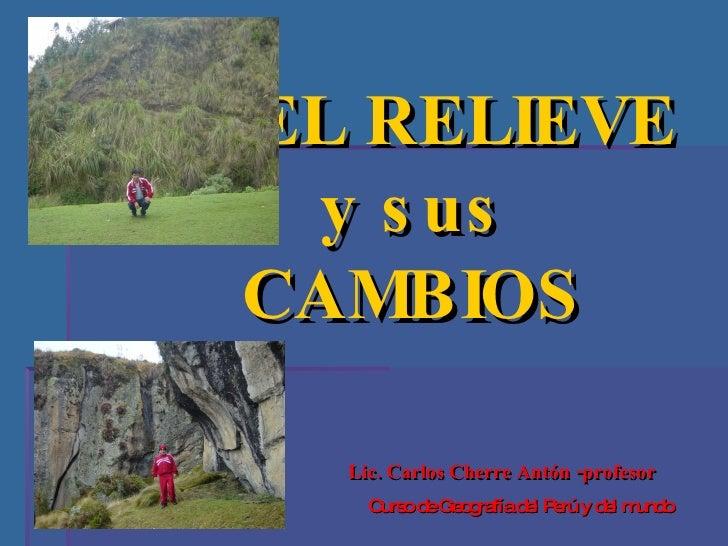 EL RELIEVE  y sus  CAMBIOS  Lic. Carlos Cherre Antón -profesor Curso de Geografía del Perú y del mundo