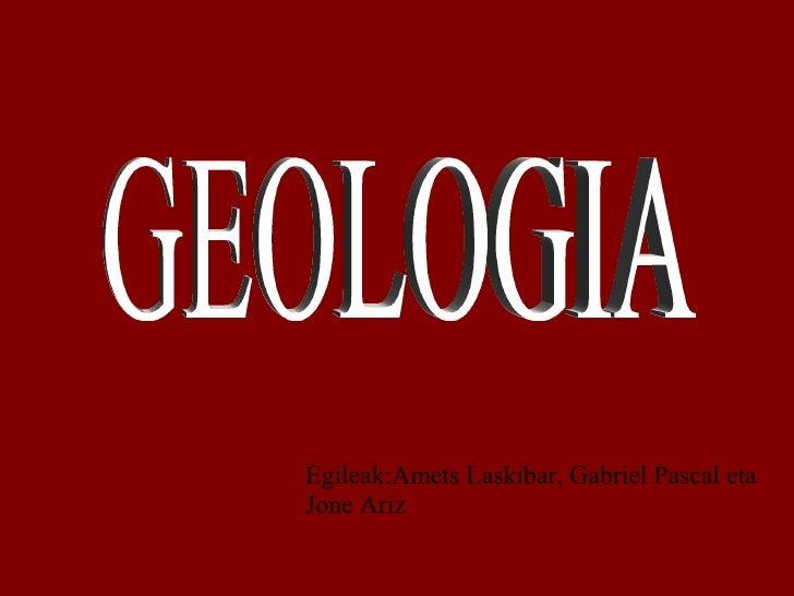Egileak:Amets Laskibar, Gabriel Pascal eta Jone Ariz GEOLOGIA