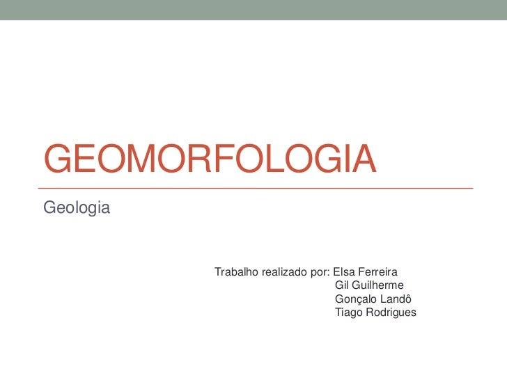 GEOMORFOLOGIAGeologia           Trabalho realizado por: Elsa Ferreira                                   Gil Guilherme     ...