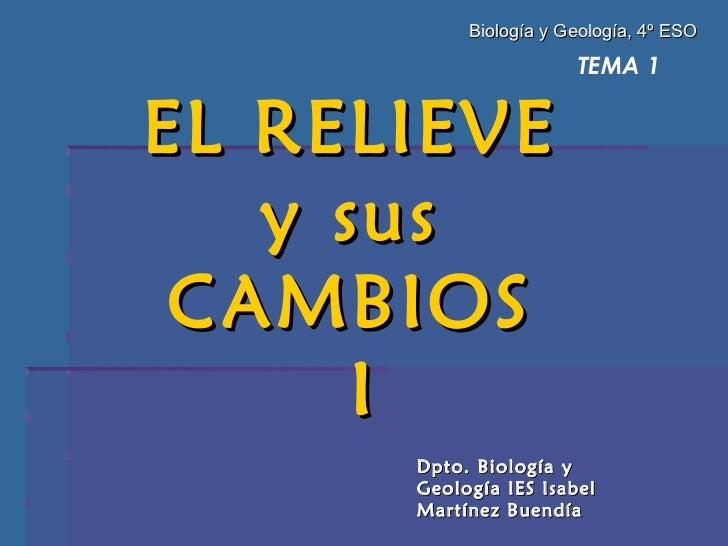 TEMA 1 EL RELIEVE  y sus  CAMBIOS  I Dpto. Biología y Geología IES Isabel Martínez Buendía Biología y Geología, 4º ESO