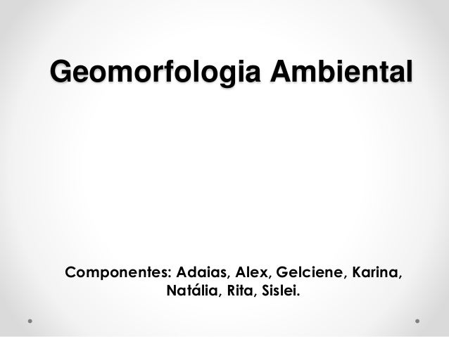 Geomorfologia Ambiental Componentes: Adaias, Alex, Gelciene, Karina, Natália, Rita, Sislei.