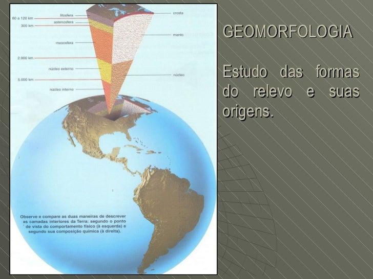 GEOMORFOLOGIA Estudo das formas do relevo e suas origens.