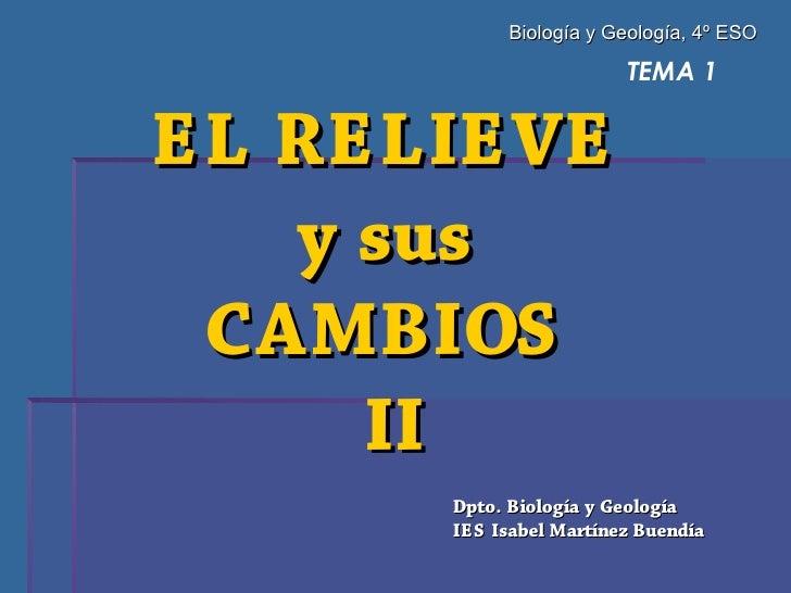 Biología y Geología, 4º ESO                          TEMA 1   EL RELIEVE    y sus  CAMBIOS      II       Dpto. Biología y ...