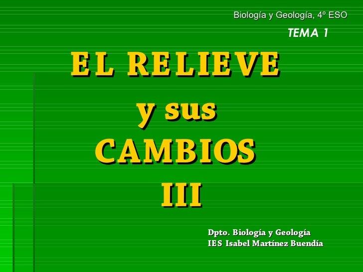 Biología y Geología, 4º ESO                          TEMA 1   EL RELIEVE    y sus  CAMBIOS      III       Dpto. Biología y...