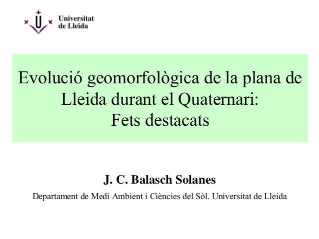 Evolució geomorfològica de la plana deLleida durant el Quaternari:Fets destacatsJ. C. Balasch SolanesDepartament de Medi A...