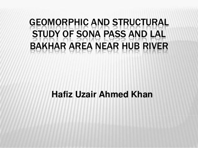 GEOMORPHIC AND STRUCTURAL STUDY OF SONA PASS AND LAL BAKHAR AREA NEAR HUB RIVER  Hafiz Uzair Ahmed Khan