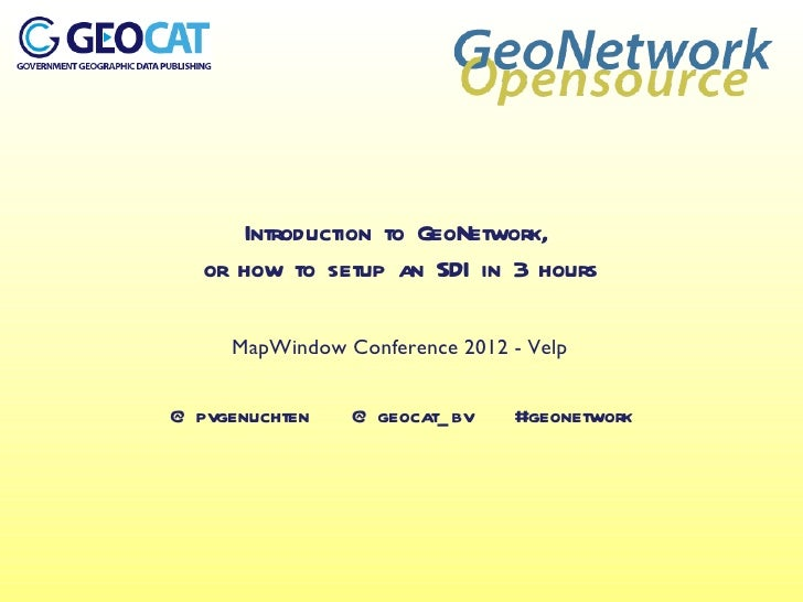 Introduction to GeoNetwork,   or how to setup an SDI in 3 hours     MapWindow Conference 2012 - Velp@ pvgenuchten   @ geoc...