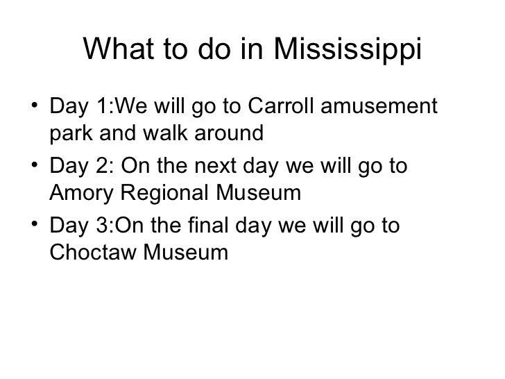 What to do in Mississippi <ul><li>Day 1:We will go to Carroll amusement park and walk around  </li></ul><ul><li>Day 2: On ...