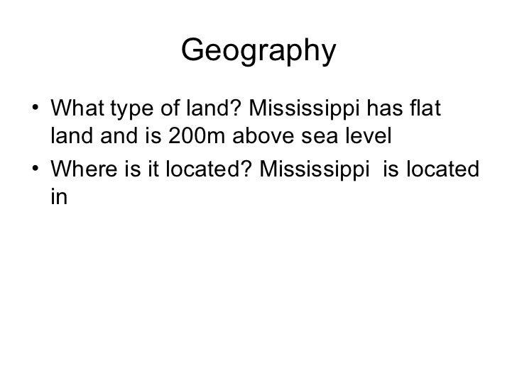Geography <ul><li>What type of land? Mississippi has flat land and is 200m above sea level  </li></ul><ul><li>Where is it ...