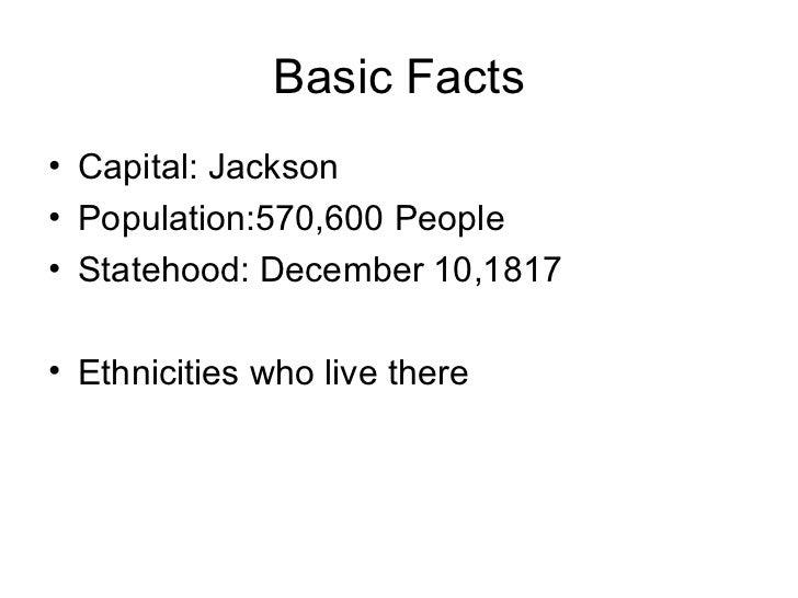 Basic Facts <ul><li>Capital: Jackson </li></ul><ul><li>Population:570,600 People  </li></ul><ul><li>Statehood: December 10...